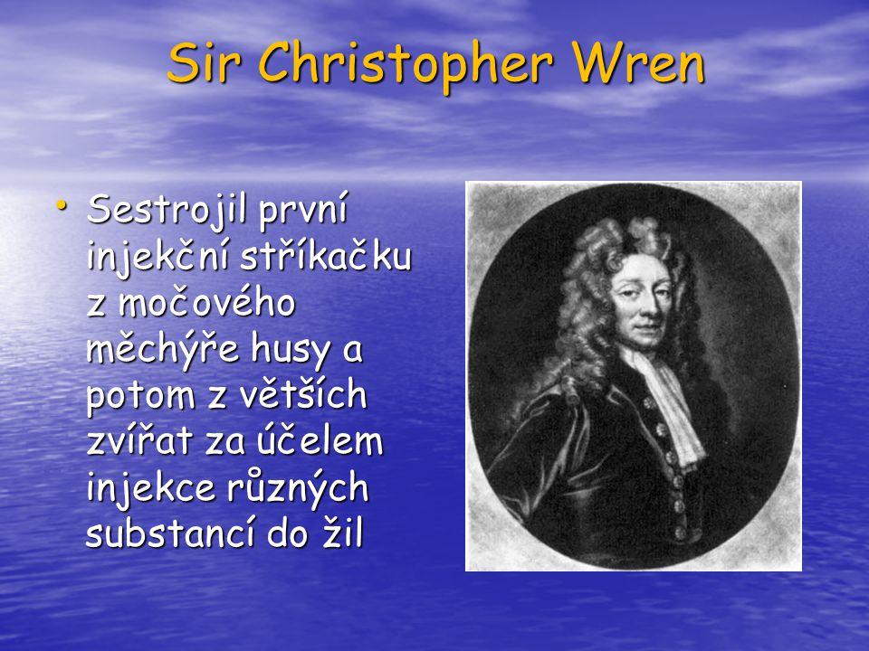 Sir Christopher Wren Sestrojil první injekční stříkačku z močového měchýře husy a potom z větších zvířat za účelem injekce různých substancí do žil.