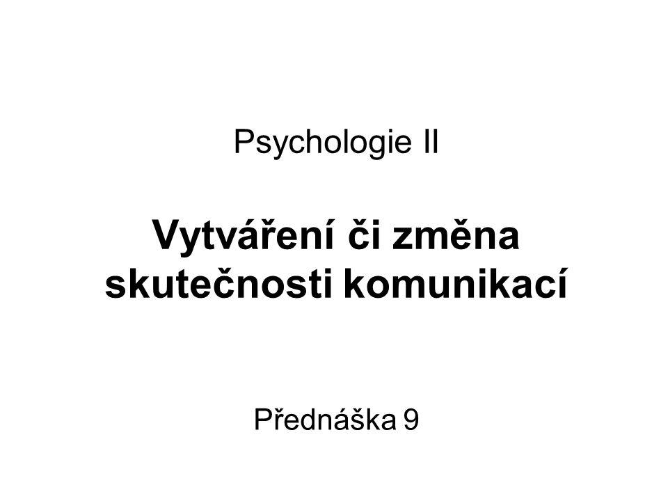 Psychologie II Vytváření či změna skutečnosti komunikací