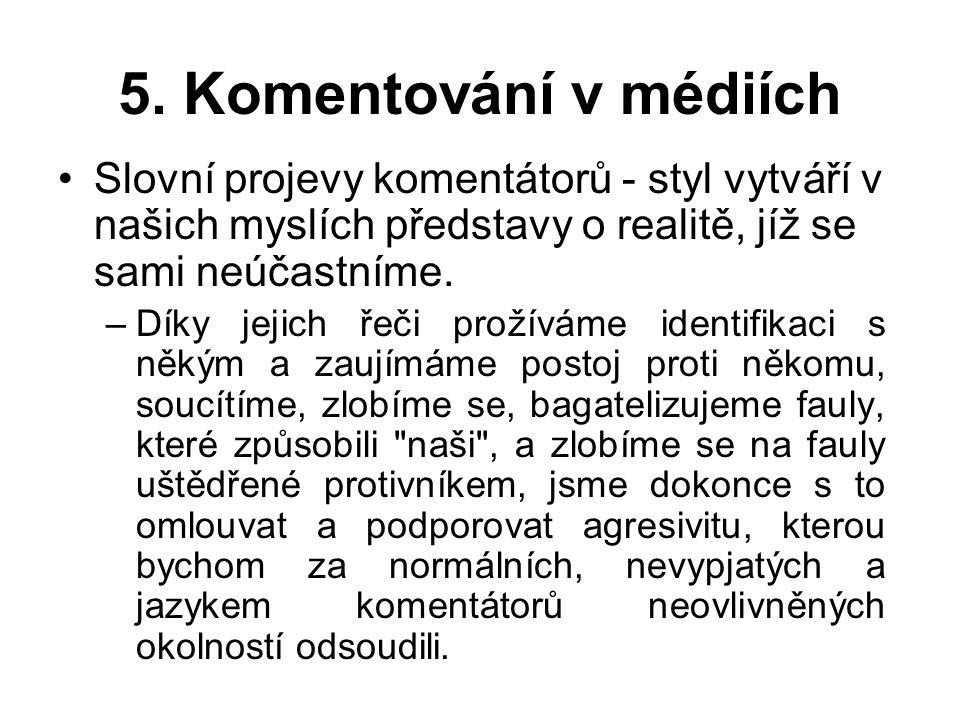 5. Komentování v médiích Slovní projevy komentátorů - styl vytváří v našich myslích představy o realitě, jíž se sami neúčastníme.