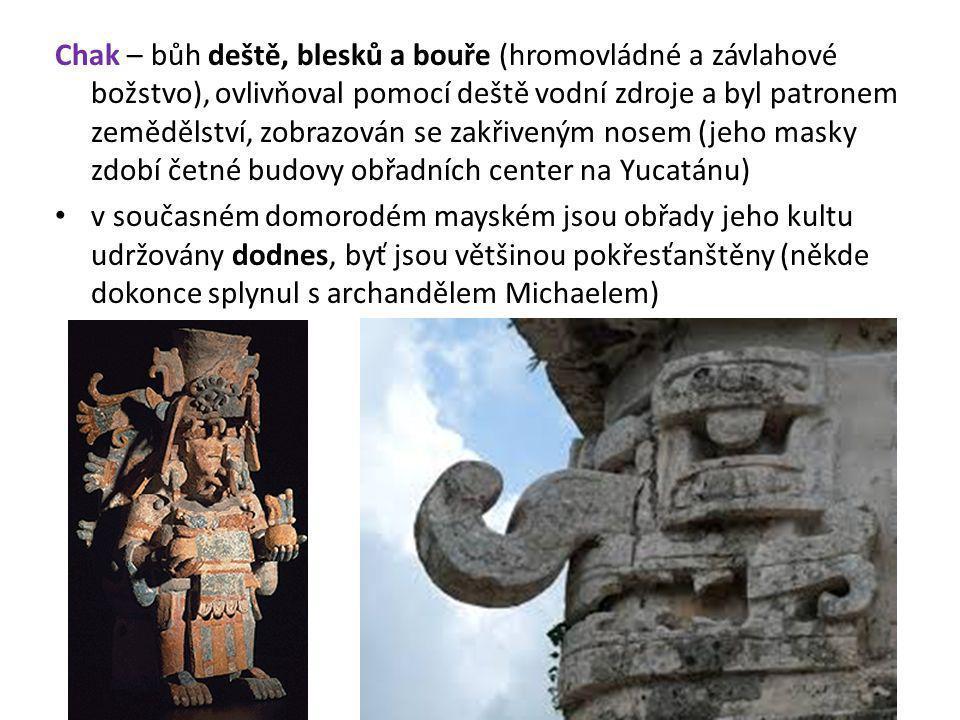 Chak – bůh deště, blesků a bouře (hromovládné a závlahové božstvo), ovlivňoval pomocí deště vodní zdroje a byl patronem zemědělství, zobrazován se zakřiveným nosem (jeho masky zdobí četné budovy obřadních center na Yucatánu)