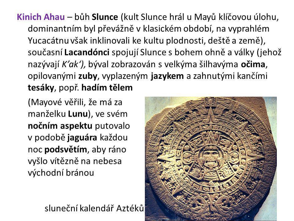 Kinich Ahau – bůh Slunce (kult Slunce hrál u Mayů klíčovou úlohu, dominantním byl převážně v klasickém období, na vyprahlém Yucacátnu však inklinovali ke kultu plodnosti, deště a země), současní Lacandónci spojují Slunce s bohem ohně a války (jehož nazývají K'ak'), býval zobrazován s velkýma šilhavýma očima, opilovanými zuby, vyplazeným jazykem a zahnutými kančími tesáky, popř. hadím tělem