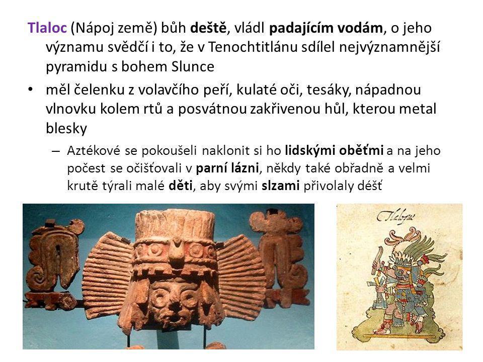 Tlaloc (Nápoj země) bůh deště, vládl padajícím vodám, o jeho významu svědčí i to, že v Tenochtitlánu sdílel nejvýznamnější pyramidu s bohem Slunce