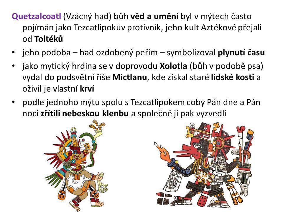 Quetzalcoatl (Vzácný had) bůh věd a umění byl v mýtech často pojímán jako Tezcatlipokův protivník, jeho kult Aztékové přejali od Toltéků