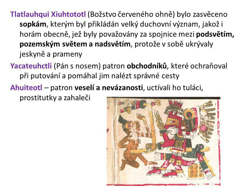 Tlatlauhqui Xiuhtototl (Božstvo červeného ohně) bylo zasvěceno sopkám, kterým byl přikládán velký duchovní význam, jakož i horám obecně, jež byly považovány za spojnice mezi podsvětím, pozemským světem a nadsvětím, protože v sobě ukrývaly jeskyně a prameny Yacateuhctli (Pán s nosem) patron obchodníků, které ochraňoval při putování a pomáhal jim nalézt správné cesty Ahuiteotl – patron veselí a nevázanosti, uctívali ho tuláci, prostitutky a zahaleči