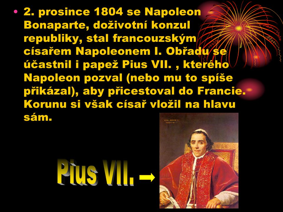 2. prosince 1804 se Napoleon Bonaparte, doživotní konzul republiky, stal francouzským císařem Napoleonem I. Obřadu se účastnil i papež Pius VII. , kterého Napoleon pozval (nebo mu to spíše přikázal), aby přicestoval do Francie. Korunu si však císař vložil na hlavu sám.