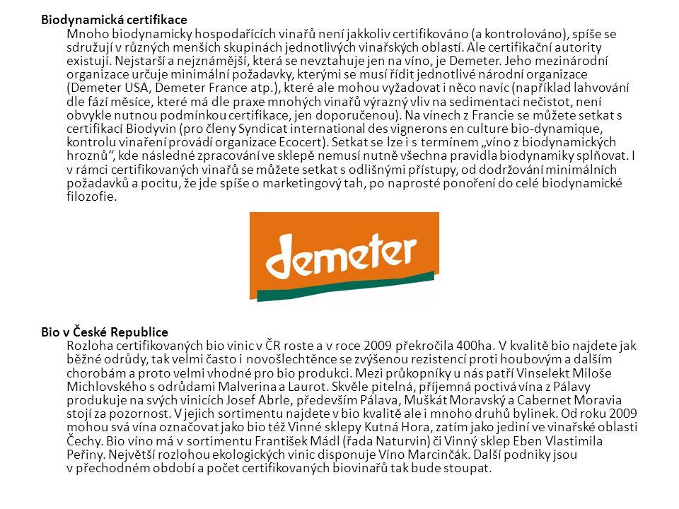 """Biodynamická certifikace Mnoho biodynamicky hospodařících vinařů není jakkoliv certifikováno (a kontrolováno), spíše se sdružují v různých menších skupinách jednotlivých vinařských oblastí. Ale certifikační autority existují. Nejstarší a nejznámější, která se nevztahuje jen na víno, je Demeter. Jeho mezinárodní organizace určuje minimální požadavky, kterými se musí řídit jednotlivé národní organizace (Demeter USA, Demeter France atp.), které ale mohou vyžadovat i něco navíc (například lahvování dle fází měsíce, které má dle praxe mnohých vinařů výrazný vliv na sedimentaci nečistot, není obvykle nutnou podmínkou certifikace, jen doporučenou). Na vínech z Francie se můžete setkat s certifikací Biodyvin (pro členy Syndicat international des vignerons en culture bio-dynamique, kontrolu vinaření provádí organizace Ecocert). Setkat se lze i s termínem """"víno z biodynamických hroznů , kde následné zpracování ve sklepě nemusí nutně všechna pravidla biodynamiky splňovat. I v rámci certifikovaných vinařů se můžete setkat s odlišnými přístupy, od dodržování minimálních požadavků a pocitu, že jde spíše o marketingový tah, po naprosté ponoření do celé biodynamické filozofie."""