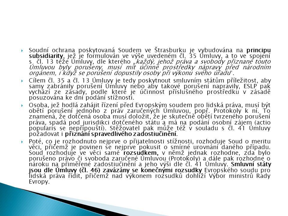 """Soudní ochrana poskytovaná Soudem ve Štrasburku je vybudována na principu subsidiarity, jež je formulován ve výše uvedeném čl. 35 Úmluvy, a to ve spojení s čl. 13 téže Úmluvy, dle kterého """"každý, jehož práva a svobody přiznané touto Úmluvou byly porušeny, musí mít účinné prostředky nápravy před národním orgánem, i když se porušení dopustily osoby při výkonu svého úřadu ."""
