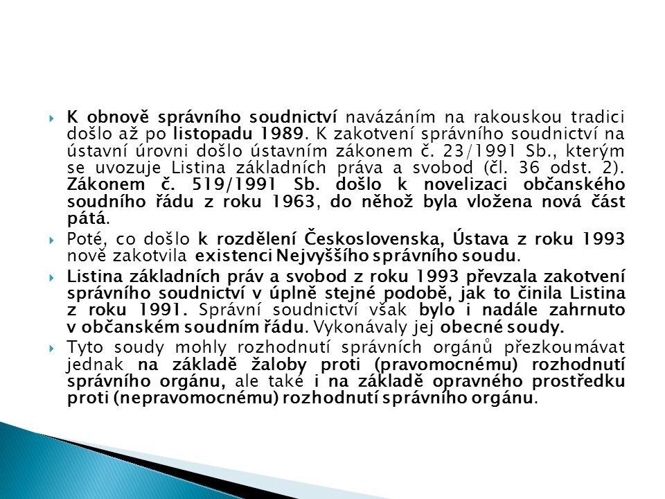K obnově správního soudnictví navázáním na rakouskou tradici došlo až po listopadu 1989. K zakotvení správního soudnictví na ústavní úrovni došlo ústavním zákonem č. 23/1991 Sb., kterým se uvozuje Listina základních práva a svobod (čl. 36 odst. 2). Zákonem č. 519/1991 Sb. došlo k novelizaci občanského soudního řádu z roku 1963, do něhož byla vložena nová část pátá.