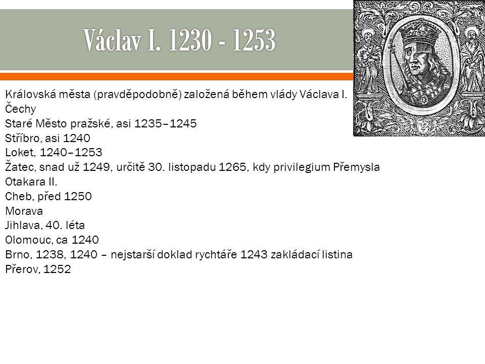 Václav I. 1230 - 1253 Královská města (pravděpodobně) založená během vlády Václava I. Čechy. Staré Město pražské, asi 1235–1245.