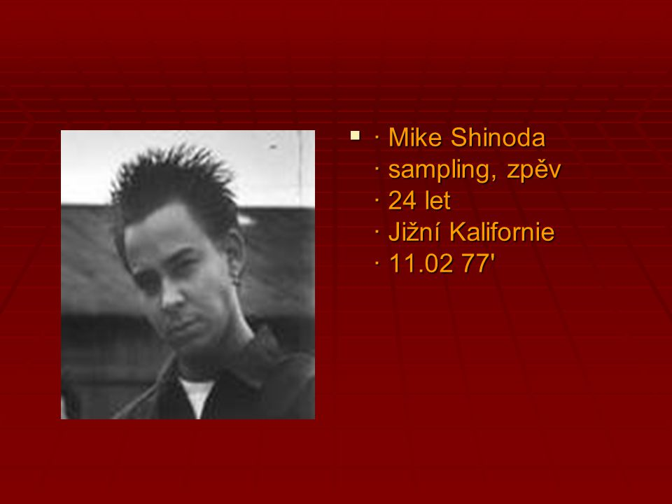 · Mike Shinoda · sampling, zpěv · 24 let · Jižní Kalifornie · 11