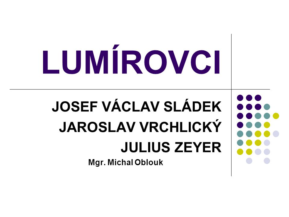 JOSEF VÁCLAV SLÁDEK JAROSLAV VRCHLICKÝ JULIUS ZEYER Mgr. Michal Oblouk