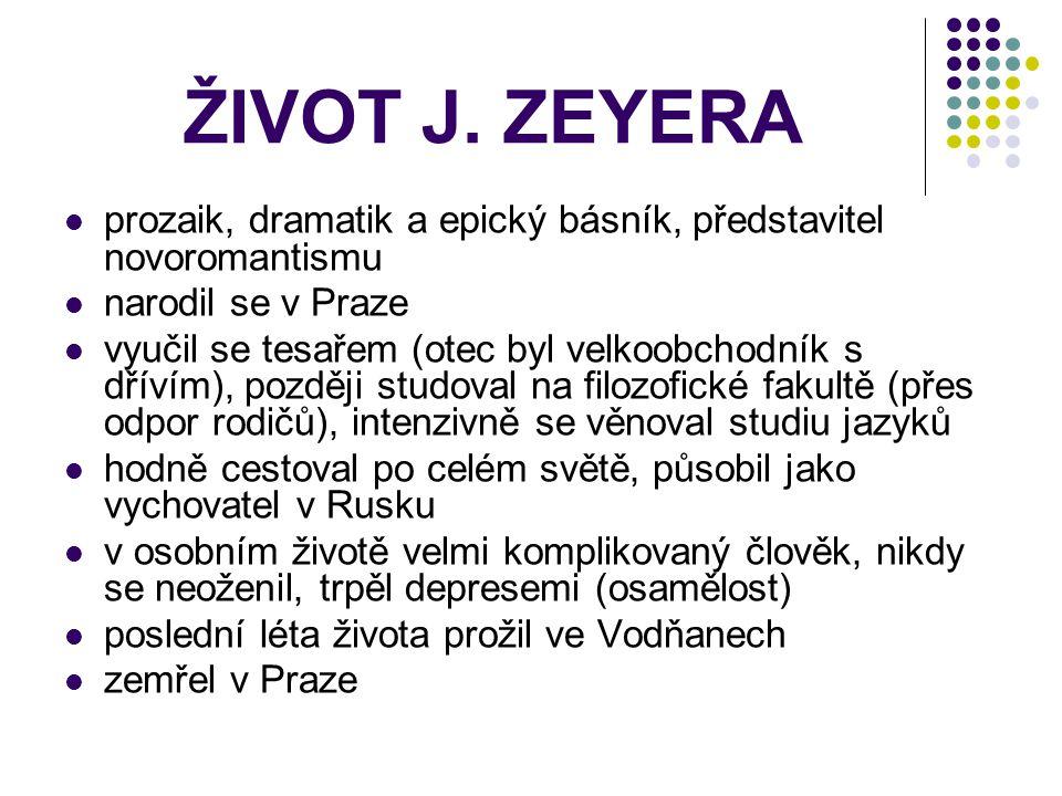 ŽIVOT J. ZEYERA prozaik, dramatik a epický básník, představitel novoromantismu. narodil se v Praze.