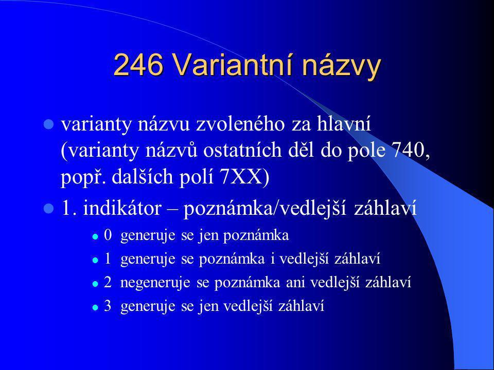 246 Variantní názvy varianty názvu zvoleného za hlavní (varianty názvů ostatních děl do pole 740, popř. dalších polí 7XX)