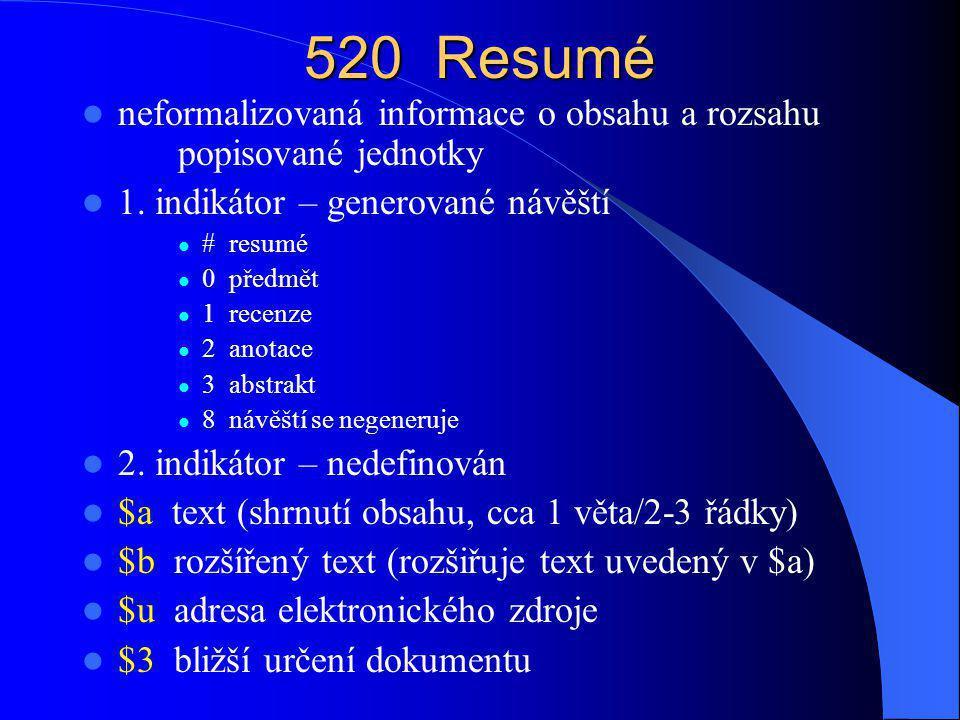 520 Resumé neformalizovaná informace o obsahu a rozsahu popisované jednotky. 1. indikátor – generované návěští.