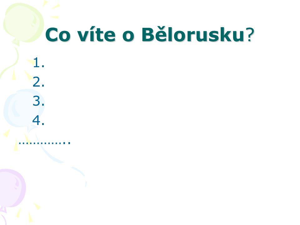 Co víte o Bělorusku 1. 2. 3. 4. …………..