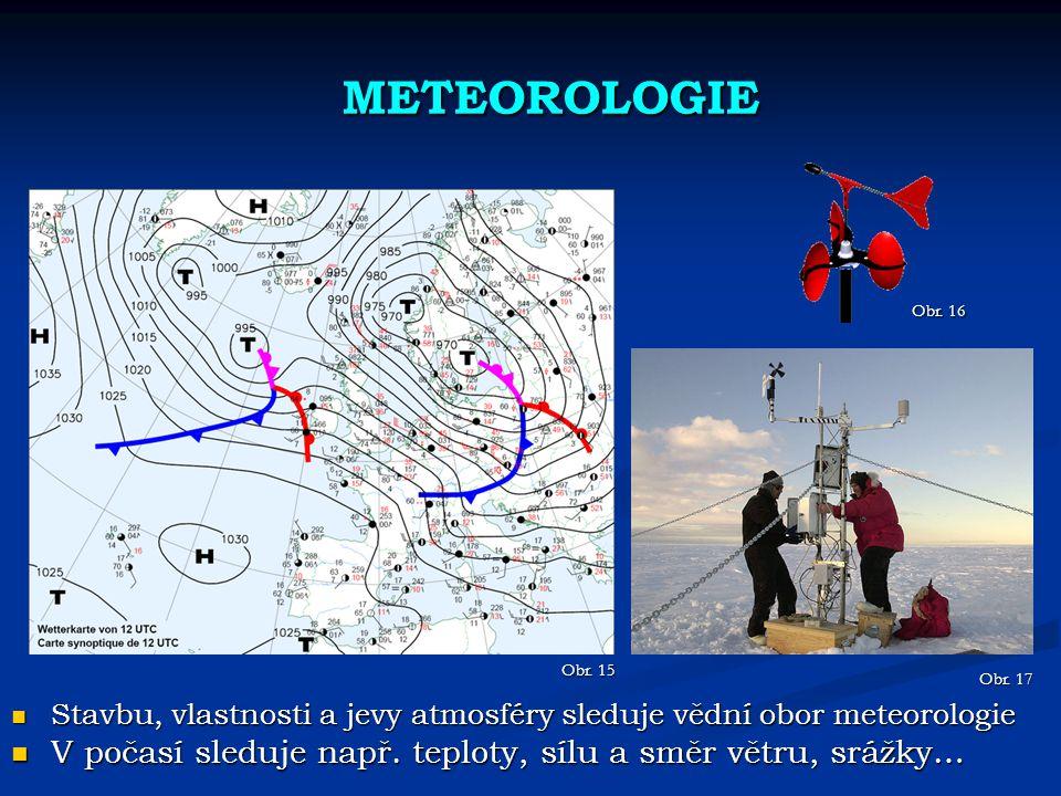 METEOROLOGIE Obr. 16. Obr. 15. Obr. 17. Stavbu, vlastnosti a jevy atmosféry sleduje vědní obor meteorologie.