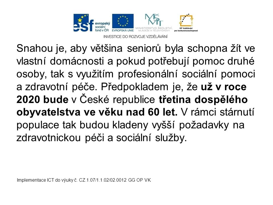Snahou je, aby většina seniorů byla schopna žít ve vlastní domácnosti a pokud potřebují pomoc druhé osoby, tak s využitím profesionální sociální pomoci a zdravotní péče. Předpokladem je, že už v roce 2020 bude v České republice třetina dospělého obyvatelstva ve věku nad 60 let. V rámci stárnutí populace tak budou kladeny vyšší požadavky na zdravotnickou péči a sociální služby.