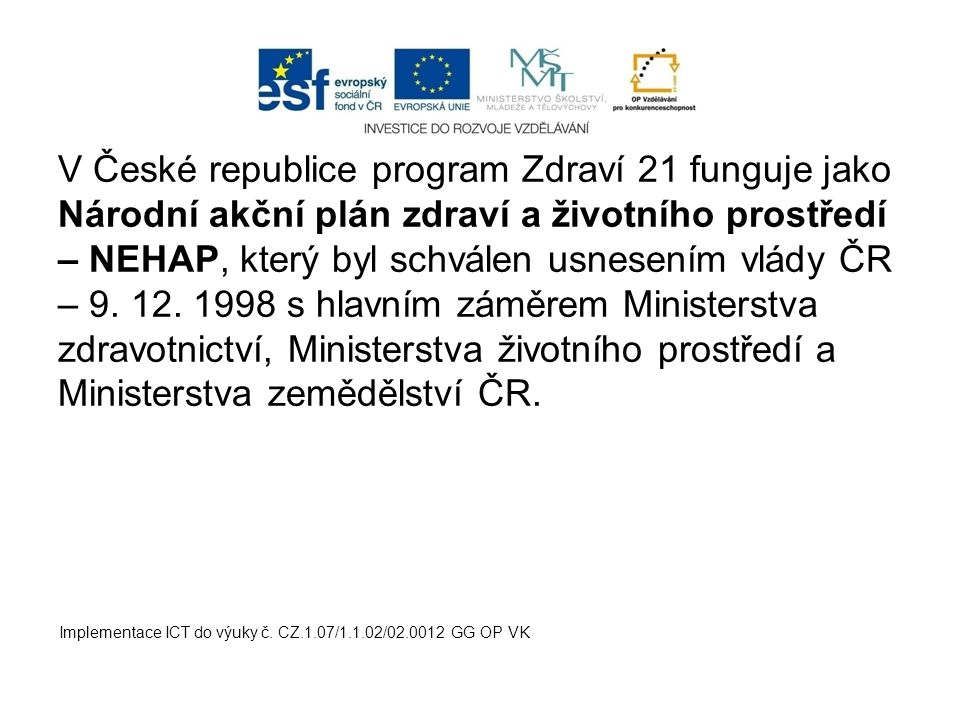 V České republice program Zdraví 21 funguje jako Národní akční plán zdraví a životního prostředí – NEHAP, který byl schválen usnesením vlády ČR – 9. 12. 1998 s hlavním záměrem Ministerstva zdravotnictví, Ministerstva životního prostředí a Ministerstva zemědělství ČR.
