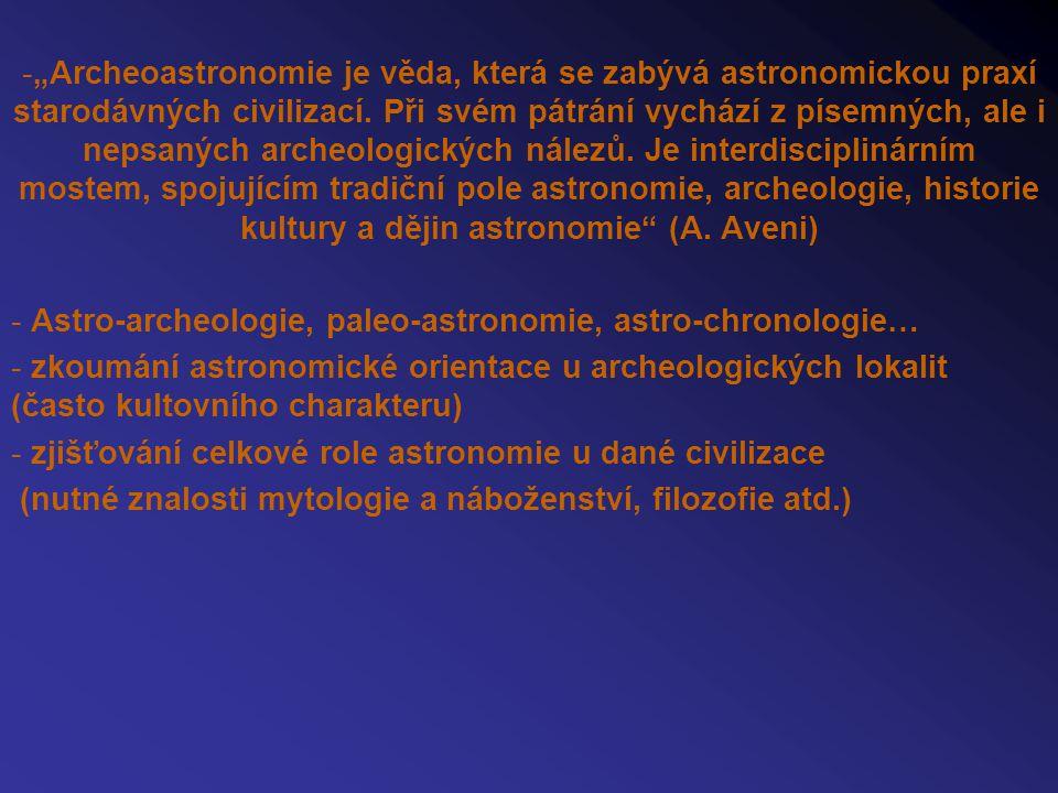 """""""Archeoastronomie je věda, která se zabývá astronomickou praxí starodávných civilizací. Při svém pátrání vychází z písemných, ale i nepsaných archeologických nálezů. Je interdisciplinárním mostem, spojujícím tradiční pole astronomie, archeologie, historie kultury a dějin astronomie (A. Aveni)"""