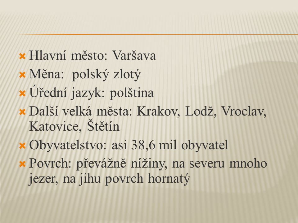 Hlavní město: Varšava Měna: polský zlotý. Úřední jazyk: polština. Další velká města: Krakov, Lodž, Vroclav, Katovice, Štětín.