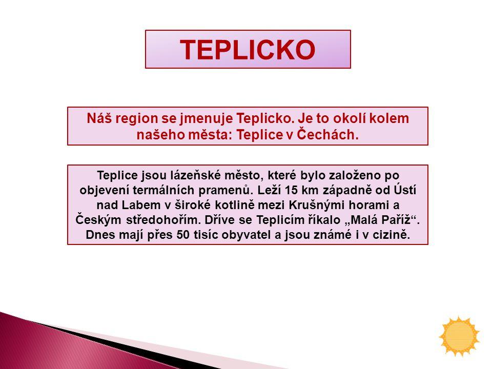 TEPLICKO Náš region se jmenuje Teplicko. Je to okolí kolem našeho města: Teplice v Čechách.