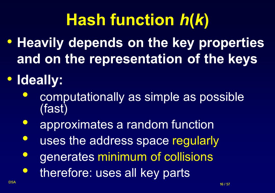 Hash function h(k) Heavily depends on the key properties and on the representation of the keys. Ideally: