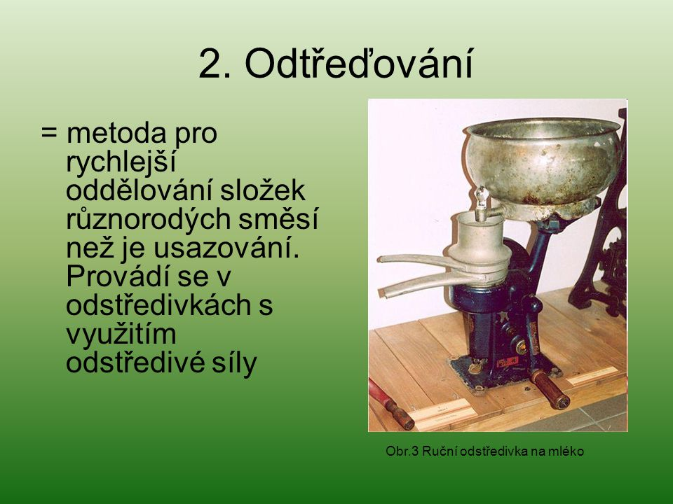 2. Odtřeďování = metoda pro rychlejší oddělování složek různorodých směsí než je usazování. Provádí se v odstředivkách s využitím odstředivé síly.