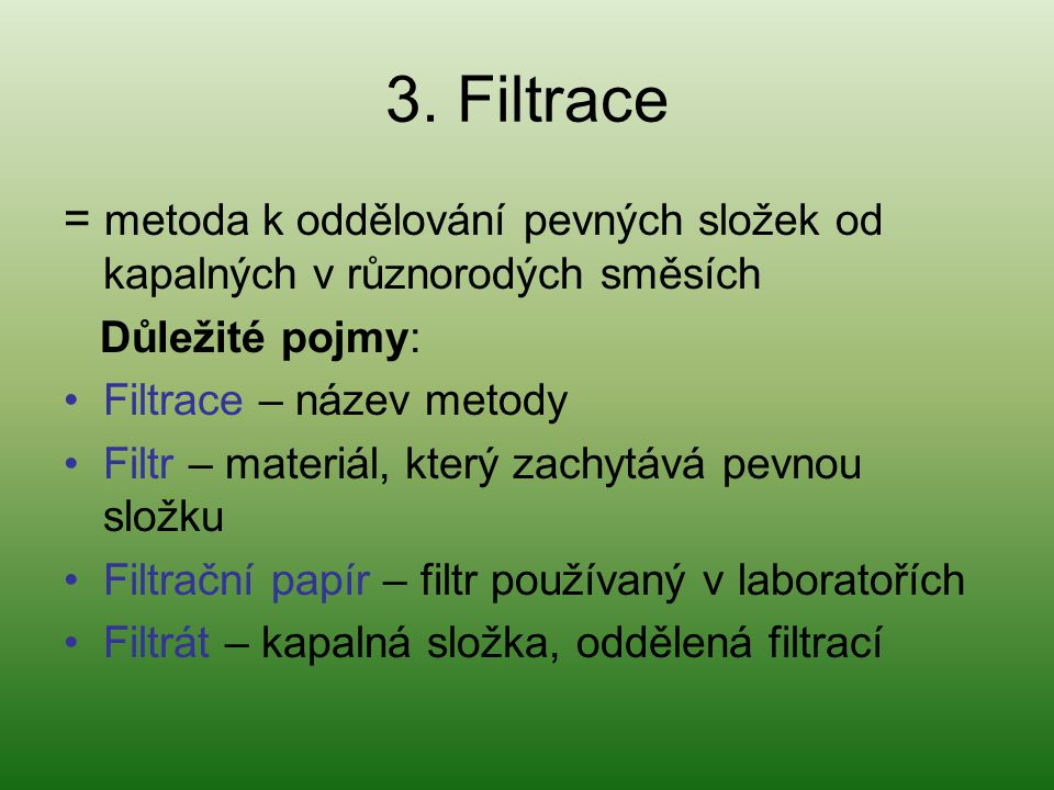 3. Filtrace = metoda k oddělování pevných složek od kapalných v různorodých směsích. Důležité pojmy: