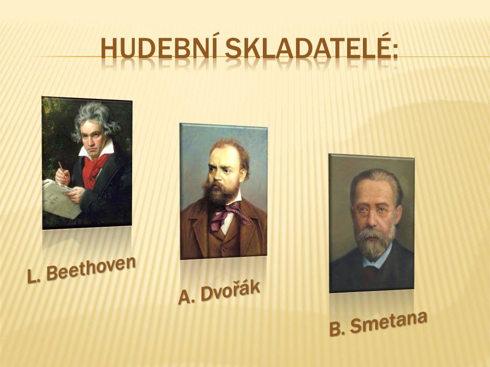 hudební skladatelé: L. Beethoven A. Dvořák B. Smetana