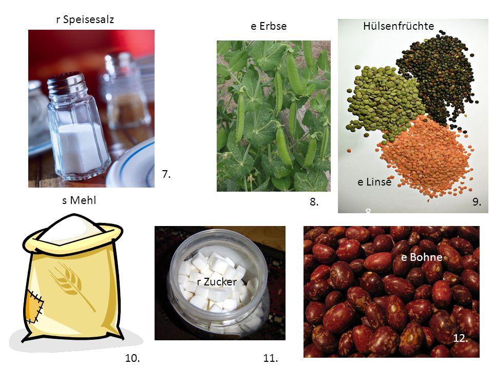 r Speisesalz e Erbse. Hülsenfrüchte. 7... e Linse. s Mehl. 8. 9. 8. e Bohne. 10. r Zucker.