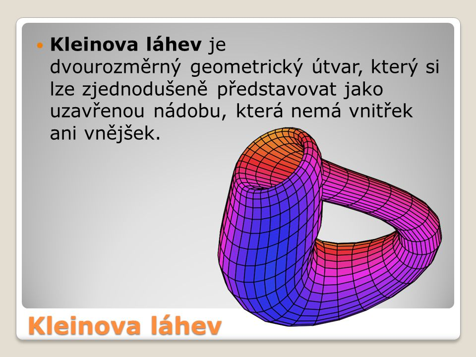 Kleinova láhev je dvourozměrný geometrický útvar, který si lze zjednodušeně představovat jako uzavřenou nádobu, která nemá vnitřek ani vnějšek.