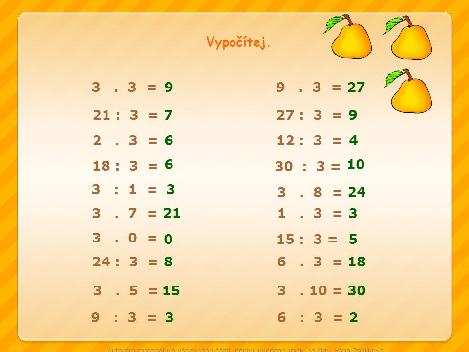 Vypočítej. 3 . 3 = 9. 9 . 3 = 27. 21 : 3 = 7. 27 : 3 = 9. 2 . 3 = 6. 12 : 3 =