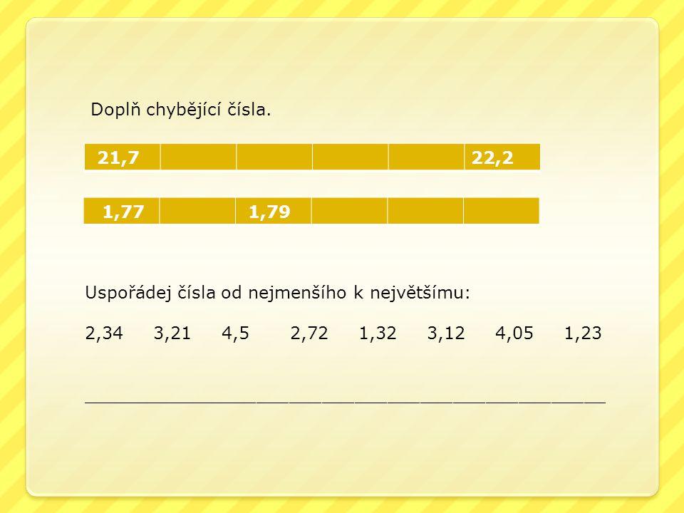 Doplň chybějící čísla. 21,7. 22,2. 1,77. 1,79. Uspořádej čísla od nejmenšího k největšímu: 2,34 3,21 4,5 2,72 1,32 3,12 4,05 1,23.