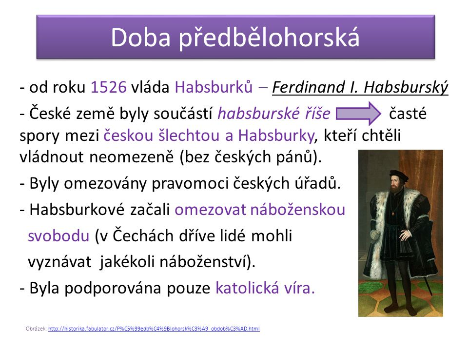 Doba předbělohorská - od roku 1526 vláda Habsburků – Ferdinand I. Habsburský.