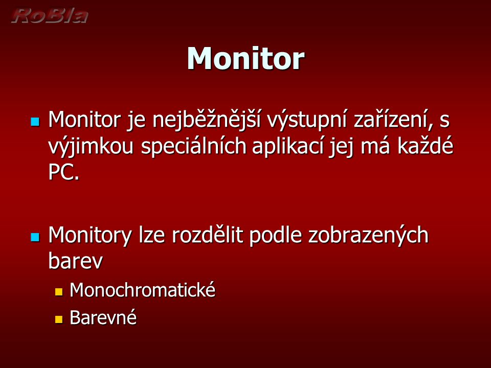 Monitor Monitor je nejběžnější výstupní zařízení, s výjimkou speciálních aplikací jej má každé PC. Monitory lze rozdělit podle zobrazených barev.