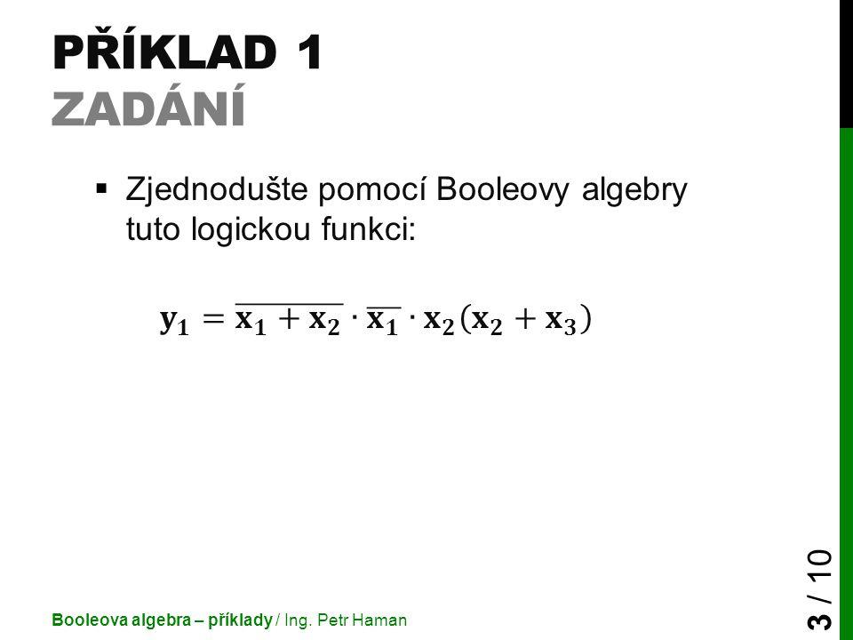 Příklad 1 Zadání Zjednodušte pomocí Booleovy algebry tuto logickou funkci: 𝐲 𝟏 = 𝐱 𝟏 + 𝐱 𝟐 ∙ 𝐱 𝟏 ∙ 𝐱 𝟐 𝐱 𝟐 + 𝐱 𝟑.