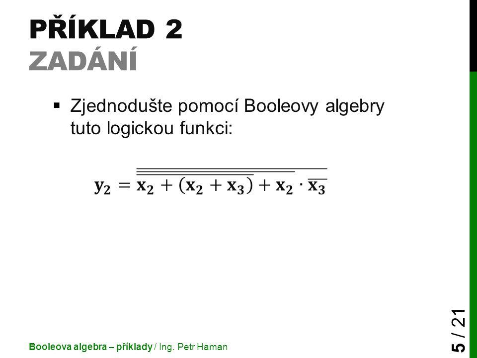 Příklad 2 Zadání Zjednodušte pomocí Booleovy algebry tuto logickou funkci: 𝐲 𝟐 = 𝐱 𝟐 + 𝐱 𝟐 + 𝐱 𝟑 + 𝐱 𝟐 ∙ 𝐱 𝟑.