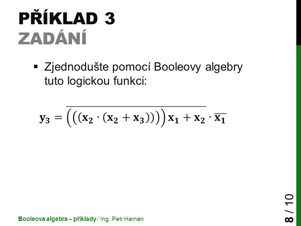 Příklad 3 Zadání Zjednodušte pomocí Booleovy algebry tuto logickou funkci: 𝐲 𝟑 = 𝐱 𝟐 ∙ 𝐱 𝟐 + 𝐱 𝟑 𝐱 𝟏 + 𝐱 𝟐 ∙ 𝐱 𝟏.