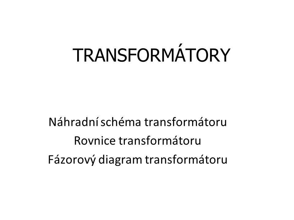 TRANSFORMÁTORY Náhradní schéma transformátoru Rovnice transformátoru