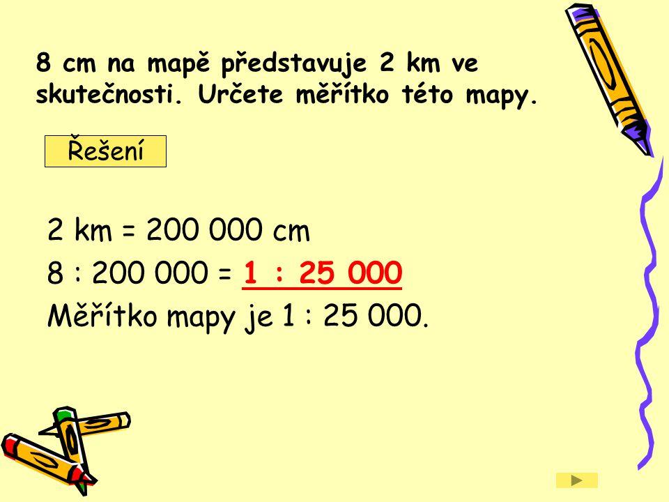 2 km = 200 000 cm 8 : 200 000 = 1 : 25 000 Měřítko mapy je 1 : 25 000.