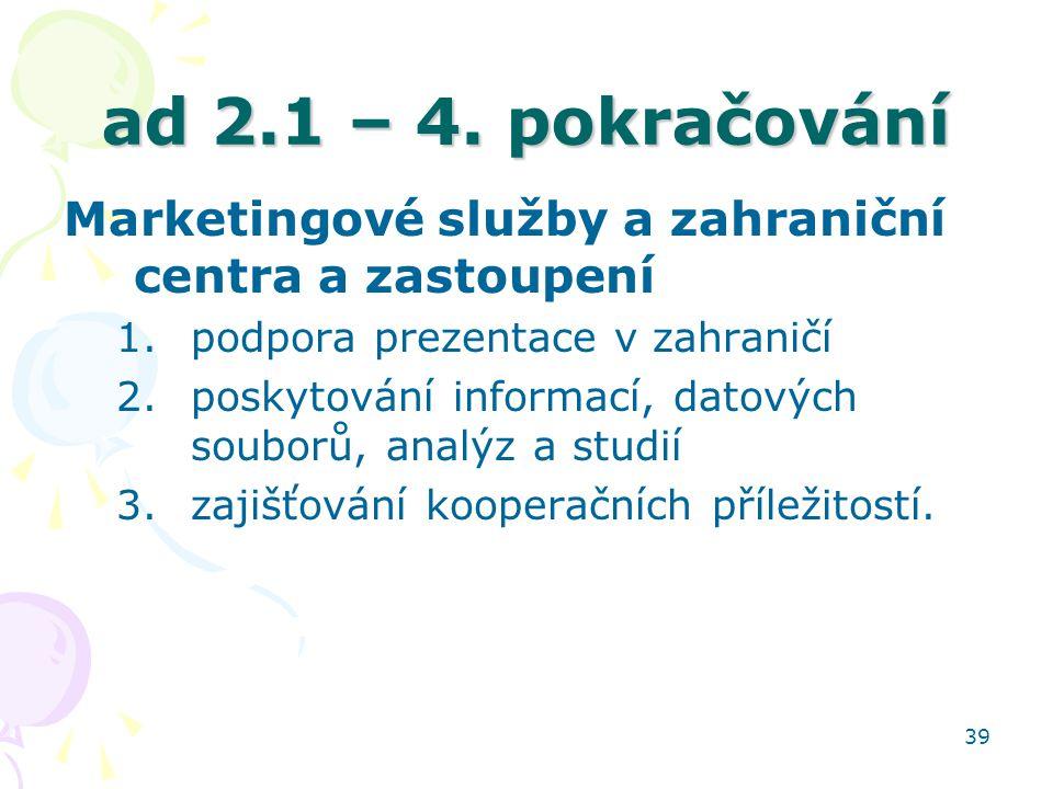 ad 2.1 – 4. pokračování Marketingové služby a zahraniční centra a zastoupení. podpora prezentace v zahraničí.