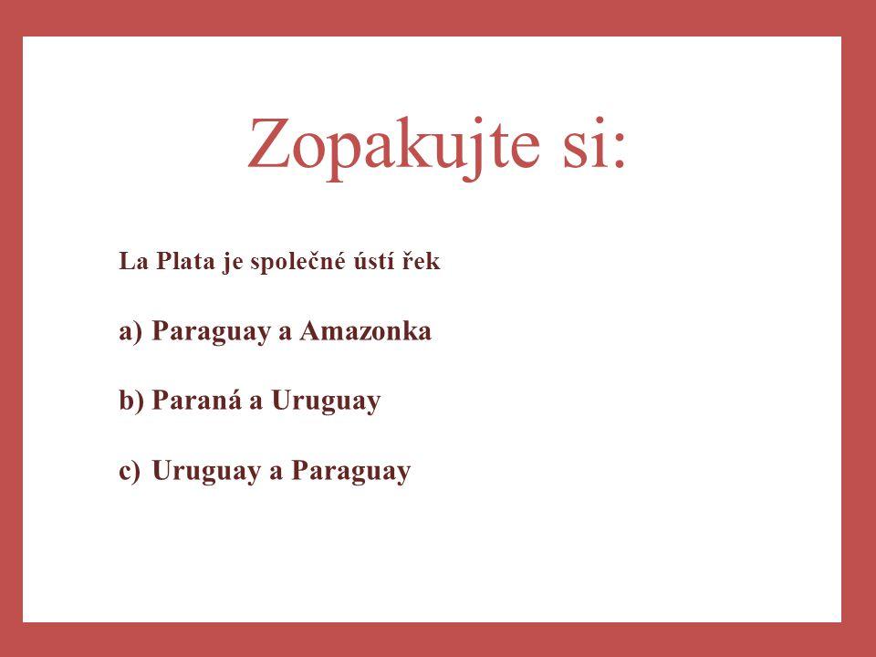 Zopakujte si: Paraguay a Amazonka Paraná a Uruguay Uruguay a Paraguay