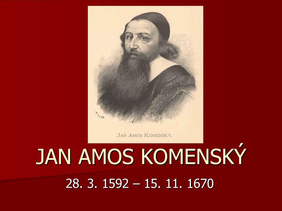 JAN AMOS KOMENSKÝ 28. 3. 1592 – 15. 11. 1670