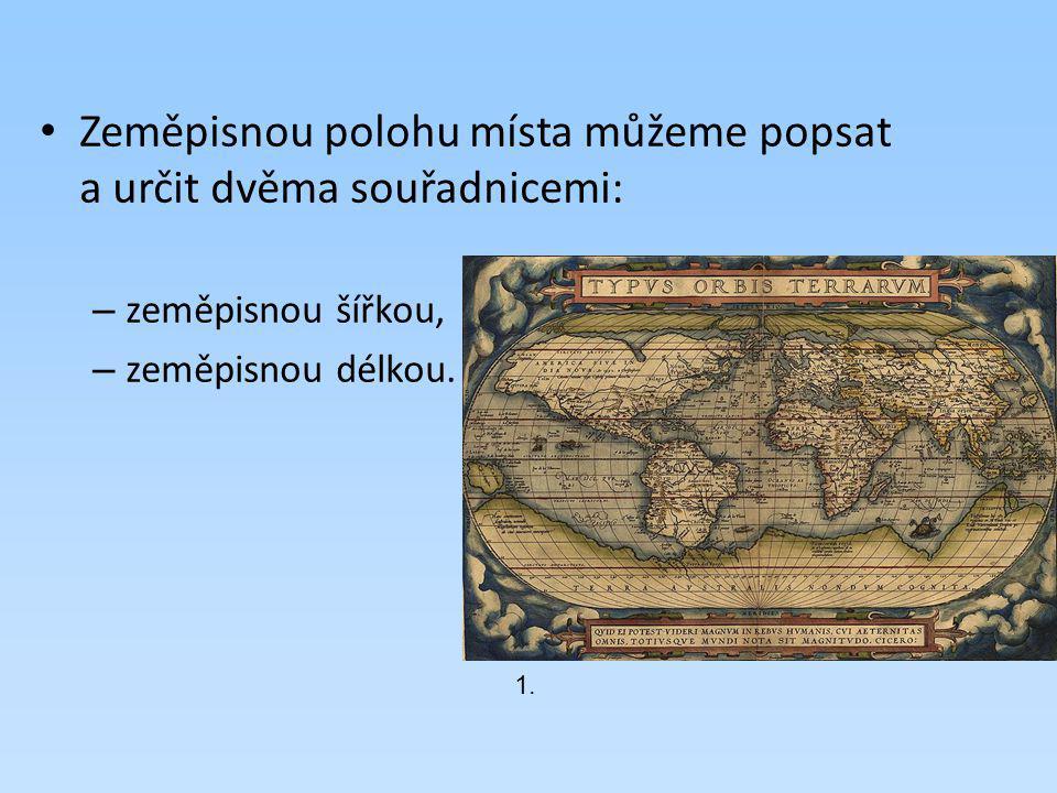 Zeměpisnou polohu místa můžeme popsat a určit dvěma souřadnicemi:
