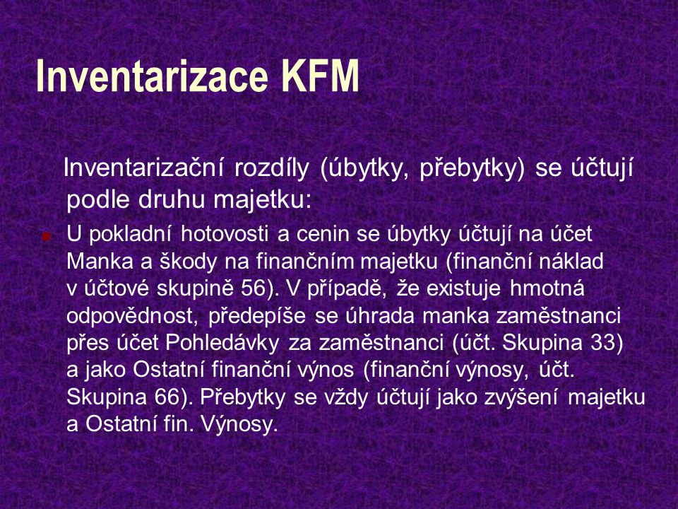 Inventarizace KFM Inventarizační rozdíly (úbytky, přebytky) se účtují podle druhu majetku: