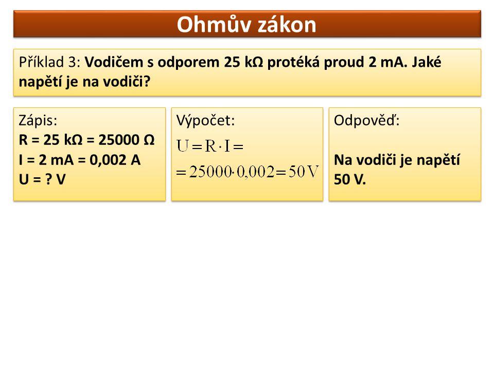 Ohmův zákon Příklad 3: Vodičem s odporem 25 kΩ protéká proud 2 mA. Jaké napětí je na vodiči Zápis: