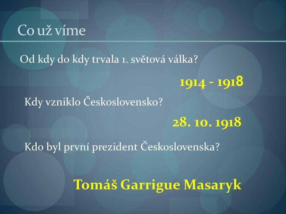 Co už víme 1914 - 1918 28. 10. 1918 Tomáš Garrigue Masaryk