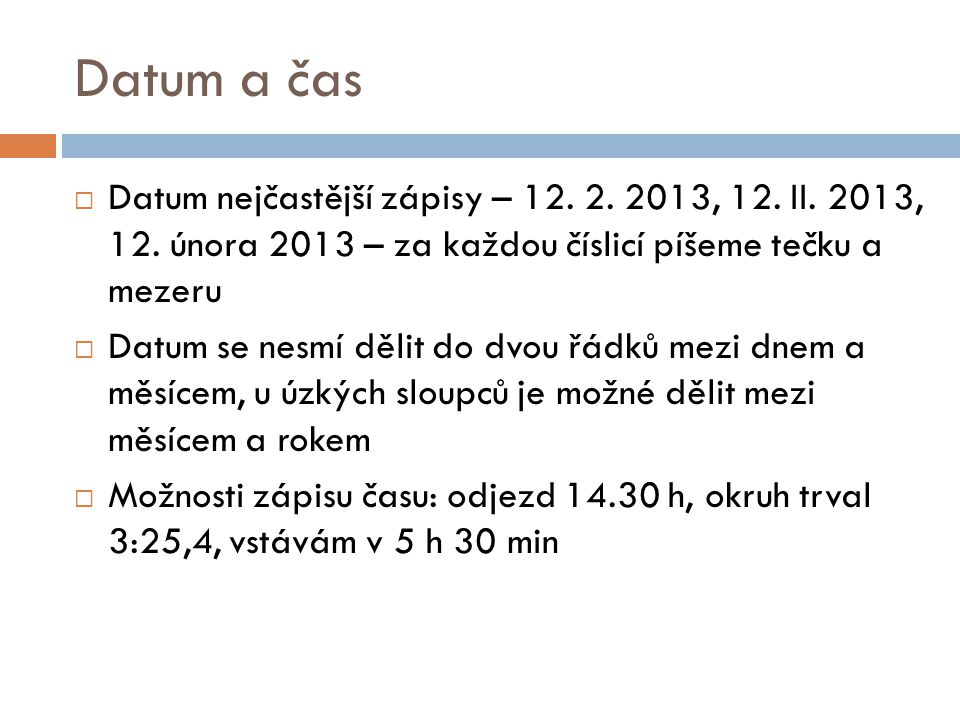 Datum a čas Datum nejčastější zápisy – 12. 2. 2013, 12. II. 2013, 12. února 2013 – za každou číslicí píšeme tečku a mezeru.