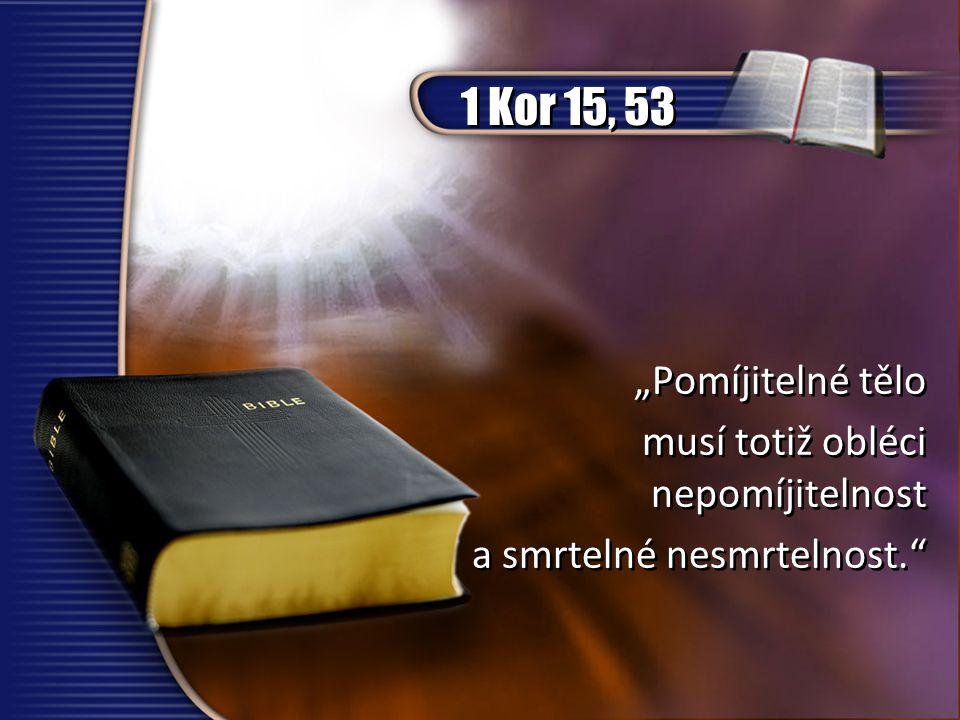 """1 Kor 15, 53 """"Pomíjitelné tělo musí totiž obléci nepomíjitelnost"""