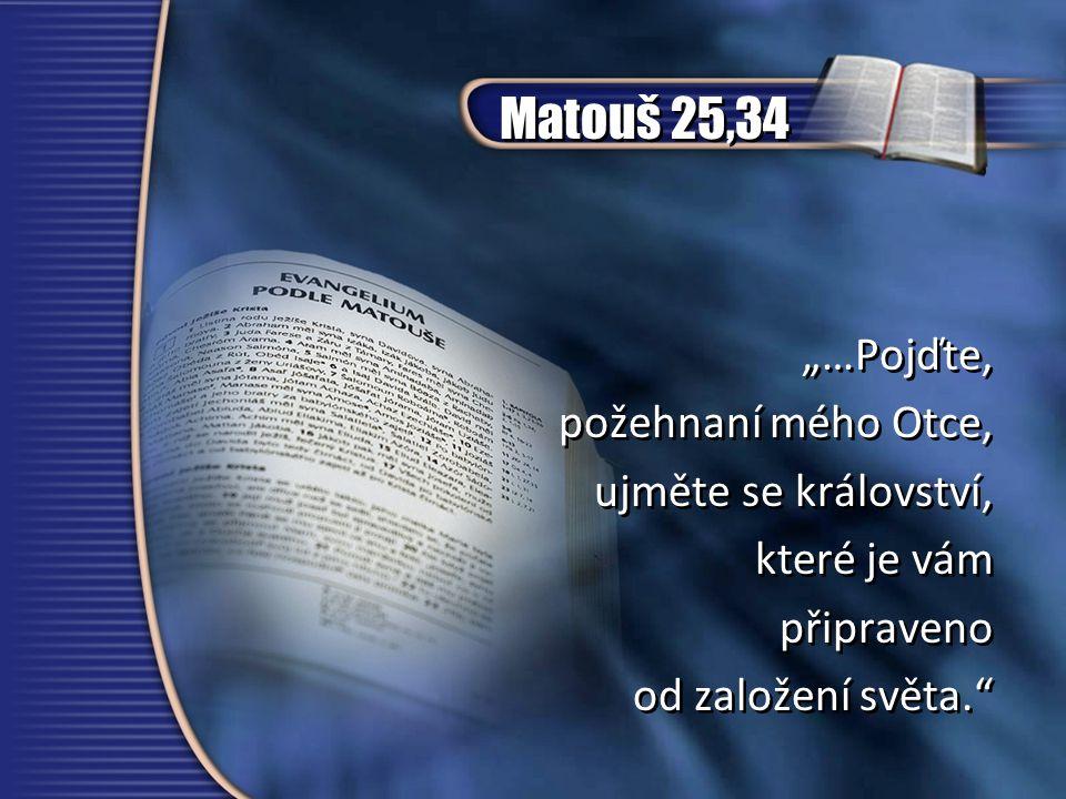 """Matouš 25,34 """"…Pojďte, požehnaní mého Otce, ujměte se království,"""